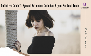 Definitive Guide To Eyelash Extension Curls And Styles For Lash Techs
